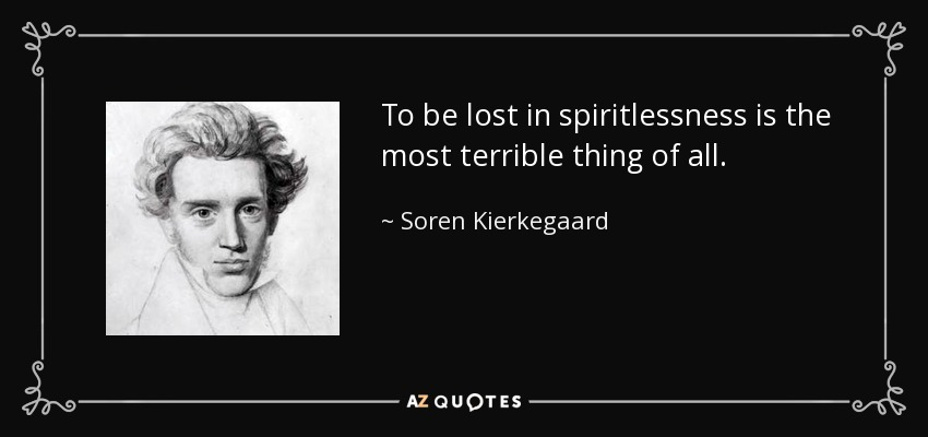 To be lost in spiritlessness is the most terrible thing of all. - Soren Kierkegaard