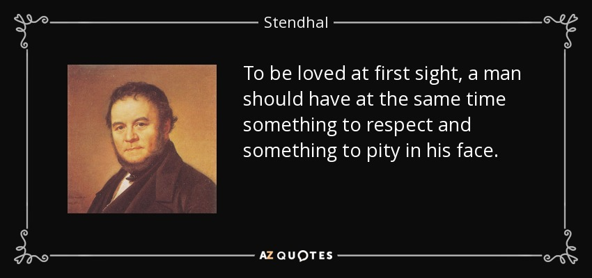 To be loved at first sight, a man should have at the same time something to respect and something to pity in his face. - Stendhal