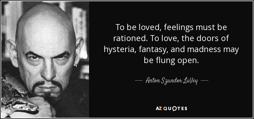 To be loved, feelings must be rationed. To love, the doors of hysteria, fantasy, and madness may be flung open. - Anton Szandor LaVey
