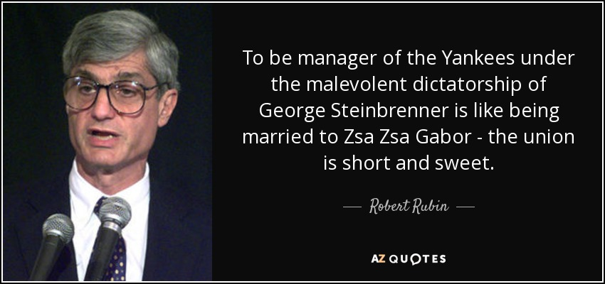 To be manager of the Yankees under the malevolent dictatorship of George Steinbrenner is like being married to Zsa Zsa Gabor - the union is short and sweet. - Robert Rubin