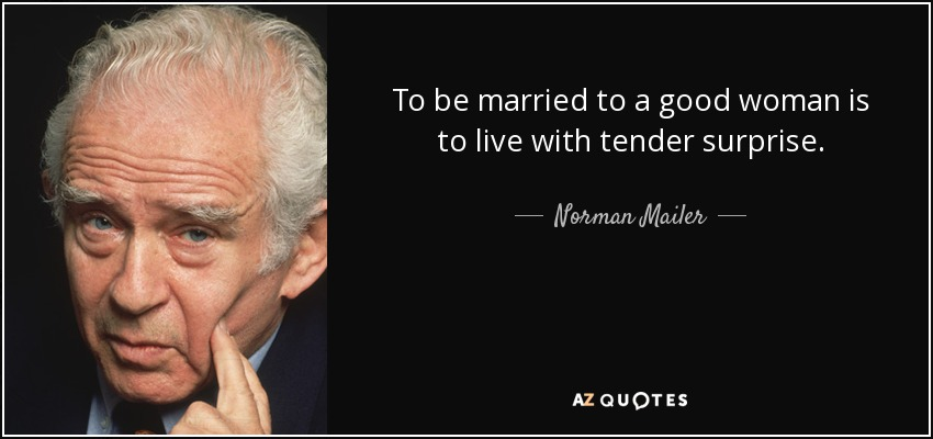 To be married to a good woman is to live with tender surprise. - Norman Mailer