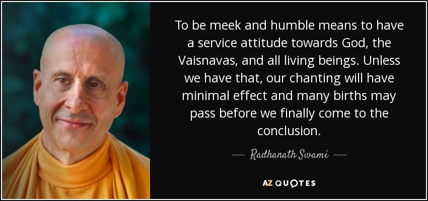 To be meek and humble means to have a service attitude towards God, the Vaisnavas, and all living beings. Unless we have that, our chanting will have minimal effect and many births may pass before we finally come to the conclusion. - Radhanath Swami