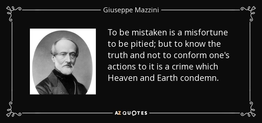 To be mistaken is a misfortune to be pitied; but to know the truth and not to conform one's actions to it is a crime which Heaven and Earth condemn. - Giuseppe Mazzini