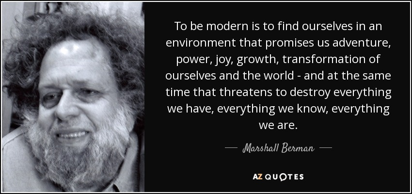 To be modern is to find ourselves in an environment that promises us adventure, power, joy, growth, transformation of ourselves and the world - and at the same time that threatens to destroy everything we have, everything we know, everything we are. - Marshall Berman