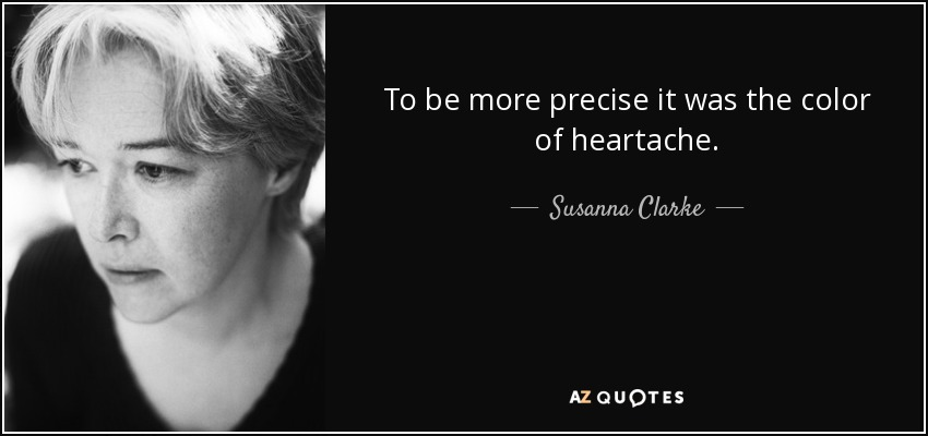 To be more precise it was the color of heartache. - Susanna Clarke