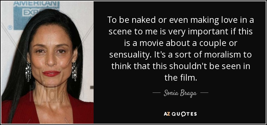 To be naked or even making love in a scene to me is very important if this is a movie about a couple or sensuality. It's a sort of moralism to think that this shouldn't be seen in the film. - Sonia Braga