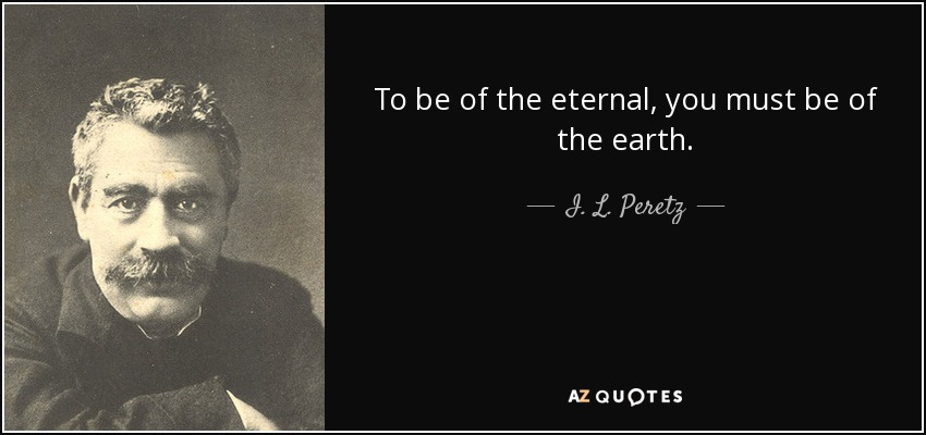 To be of the eternal, you must be of the earth. - I. L. Peretz