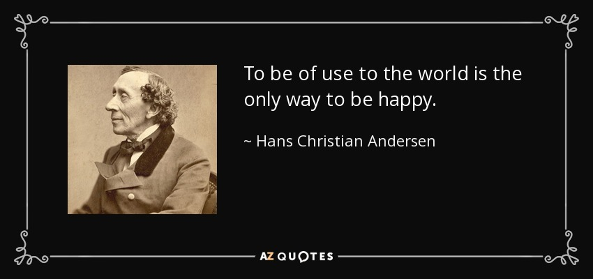 To be of use to the world is the only way to be happy. - Hans Christian Andersen