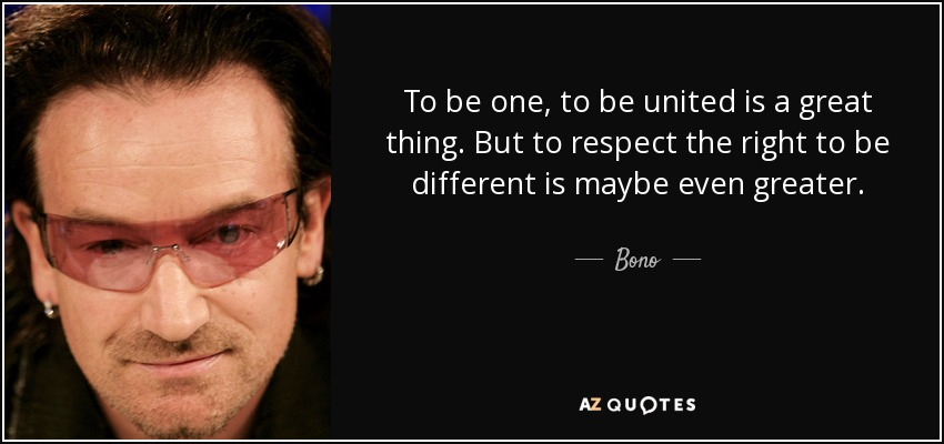 To be one, to be united is a great thing. But to respect the right to be different is maybe even greater. - Bono