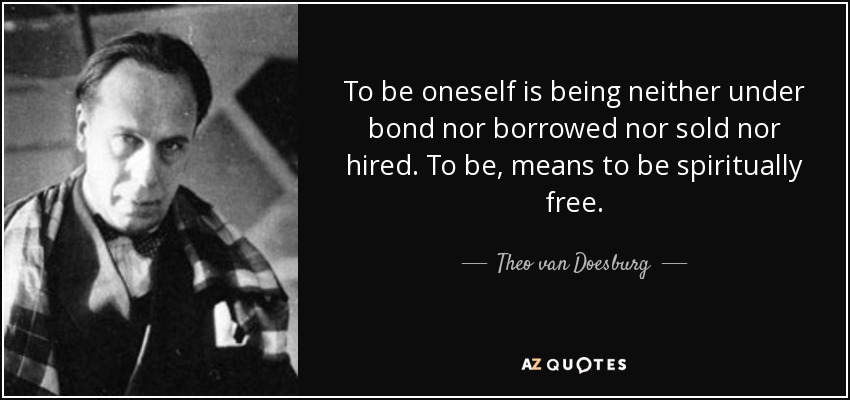 To be oneself is being neither under bond nor borrowed nor sold nor hired. To be, means to be spiritually free. - Theo van Doesburg