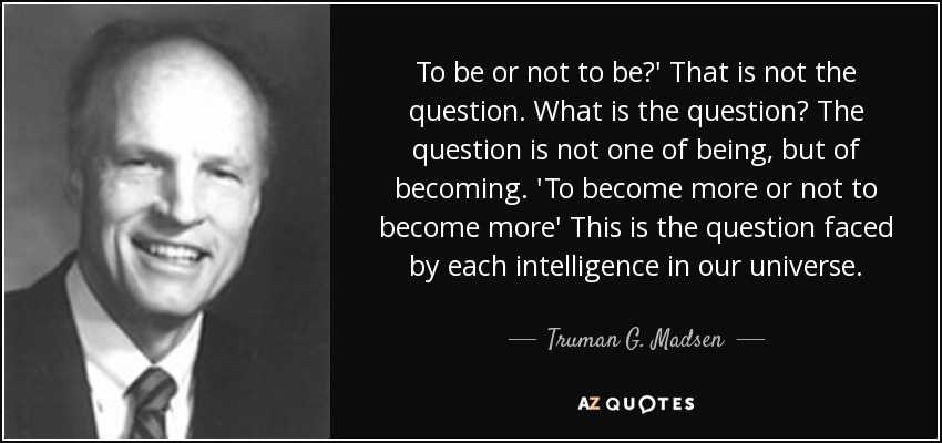 To be or not to be?' That is not the question. What is the question? The question is not one of being, but of becoming. 'To become more or not to become more' This is the question faced by each intelligence in our universe. - Truman G. Madsen