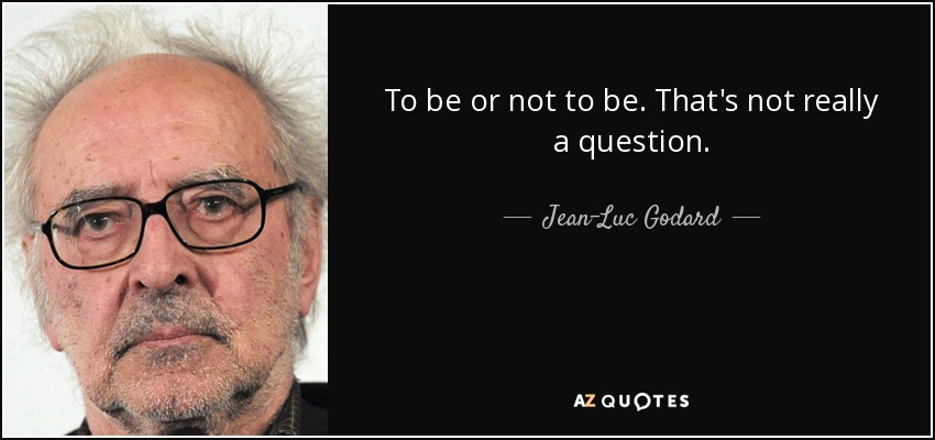 Jean-Luc Godard quote: To be or not to be. That's not really a...