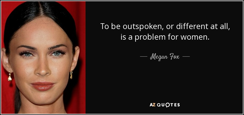 To be outspoken, or different at all, is a problem for women. - Megan Fox
