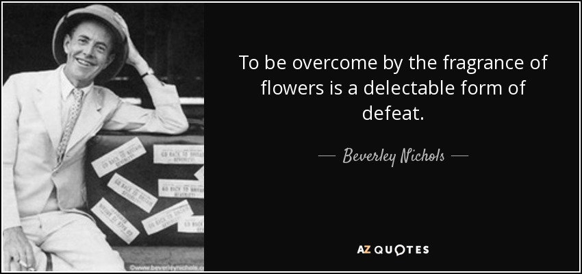 To be overcome by the fragrance of flowers is a delectable form of defeat. - Beverley Nichols