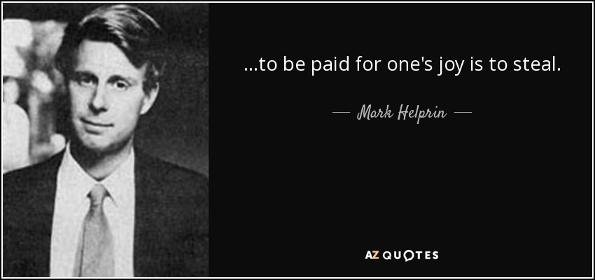 ...to be paid for one's joy is to steal. - Mark Helprin