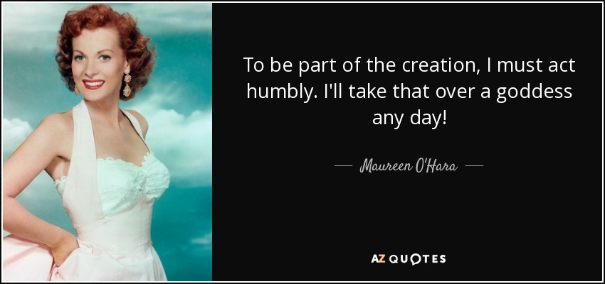 To be part of the creation, I must act humbly. I'll take that over a goddess any day! - Maureen O'Hara