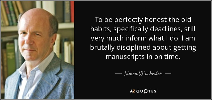 To be perfectly honest the old habits, specifically deadlines, still very much inform what I do. I am brutally disciplined about getting manuscripts in on time. - Simon Winchester