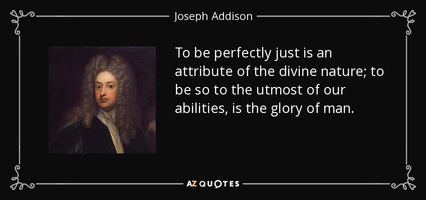 To be perfectly just is an attribute of the divine nature; to be so to the utmost of our abilities, is the glory of man. - Joseph Addison