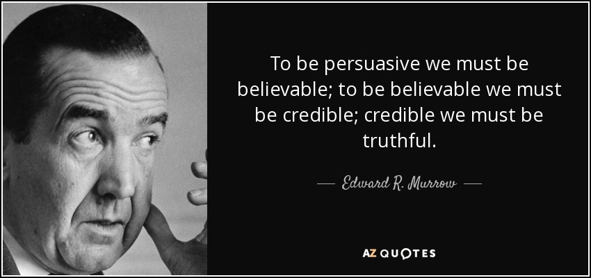 To be persuasive we must be believable; to be believable we must be credible; credible we must be truthful. - Edward R. Murrow