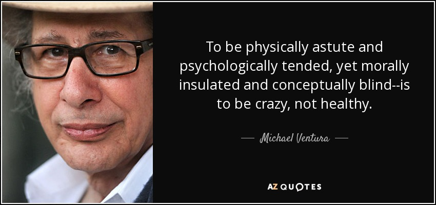To be physically astute and psychologically tended, yet morally insulated and conceptually blind--is to be crazy, not healthy. - Michael Ventura