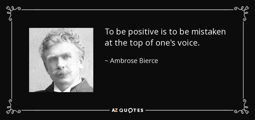 To be positive is to be mistaken at the top of one's voice. - Ambrose Bierce