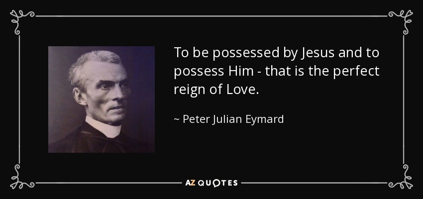 To be possessed by Jesus and to possess Him - that is the perfect reign of Love. - Peter Julian Eymard