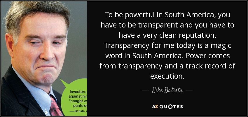 To be powerful in South America, you have to be transparent and you have to have a very clean reputation. Transparency for me today is a magic word in South America. Power comes from transparency and a track record of execution. - Eike Batista