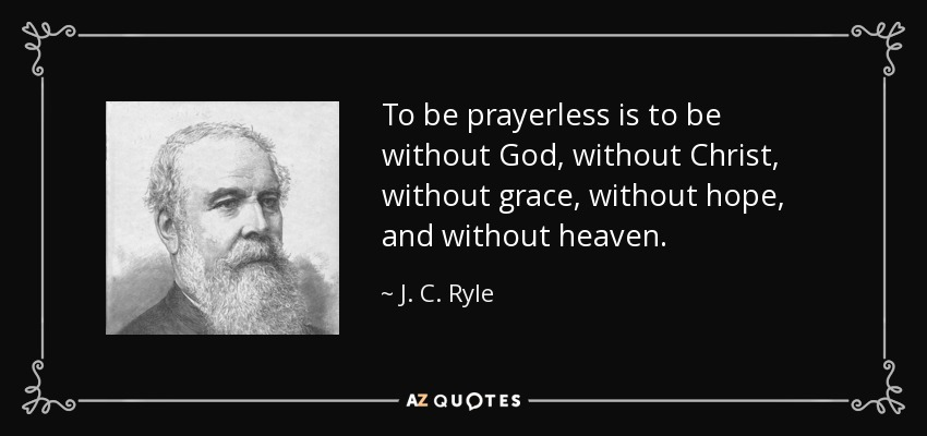 To be prayerless is to be without God, without Christ, without grace, without hope, and without heaven. - J. C. Ryle