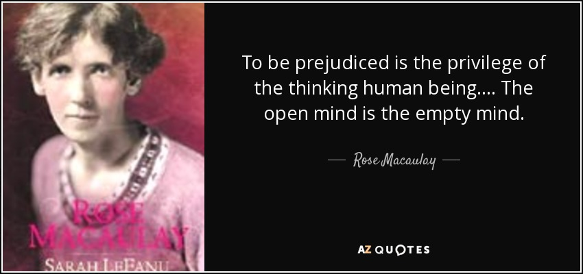 To be prejudiced is the privilege of the thinking human being. ... The open mind is the empty mind. - Rose Macaulay