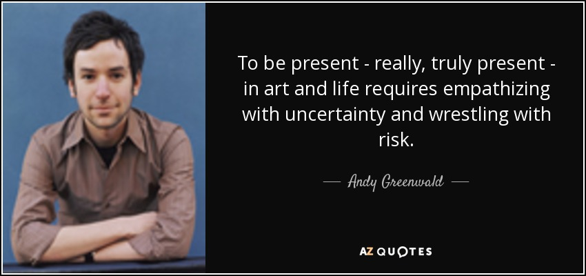 To be present - really, truly present - in art and life requires empathizing with uncertainty and wrestling with risk. - Andy Greenwald