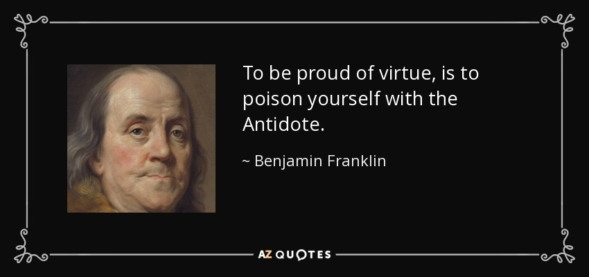 To be proud of virtue, is to poison yourself with the Antidote. - Benjamin Franklin