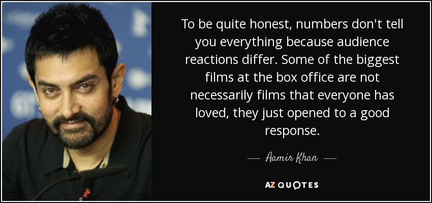 To be quite honest, numbers don't tell you everything because audience reactions differ. Some of the biggest films at the box office are not necessarily films that everyone has loved, they just opened to a good response. - Aamir Khan