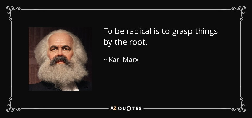 To be radical is to grasp things by the root. - Karl Marx