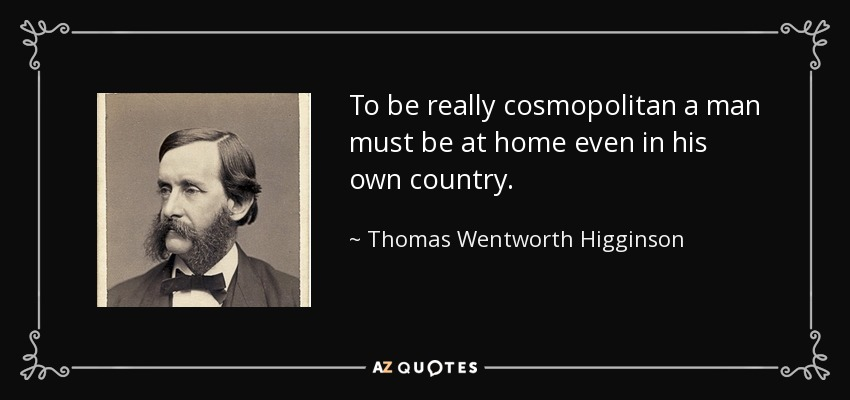 To be really cosmopolitan a man must be at home even in his own country. - Thomas Wentworth Higginson