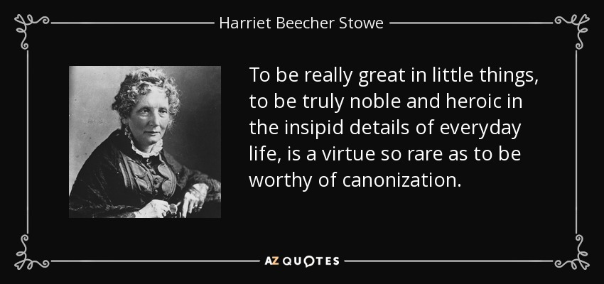 To be really great in little things, to be truly noble and heroic in the insipid details of everyday life, is a virtue so rare as to be worthy of canonization. - Harriet Beecher Stowe