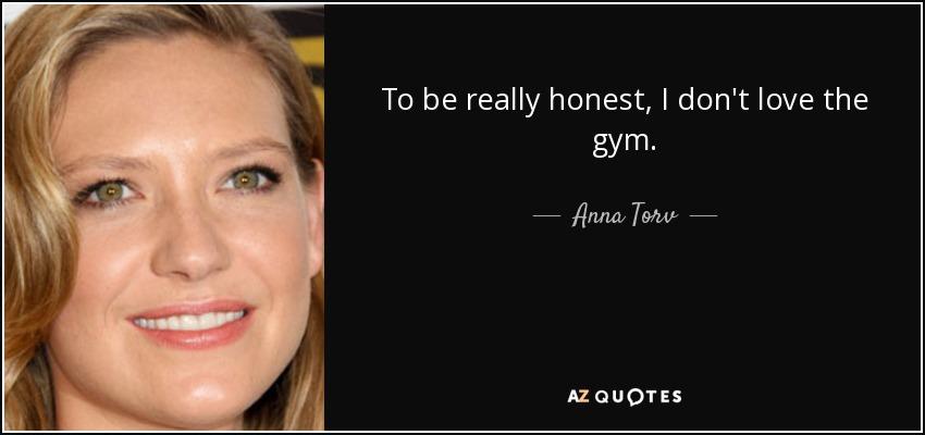 To be really honest, I don't love the gym. - Anna Torv