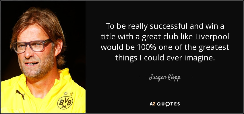 To be really successful and win a title with a great club like Liverpool would be 100% one of the greatest things I could ever imagine. - Jurgen Klopp