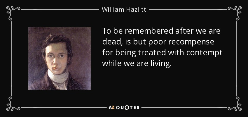 To be remembered after we are dead, is but poor recompense for being treated with contempt while we are living. - William Hazlitt
