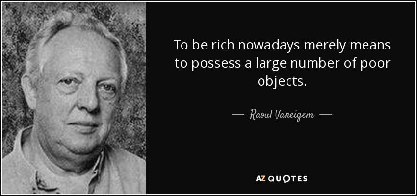 To be rich nowadays merely means to possess a large number of poor objects. - Raoul Vaneigem