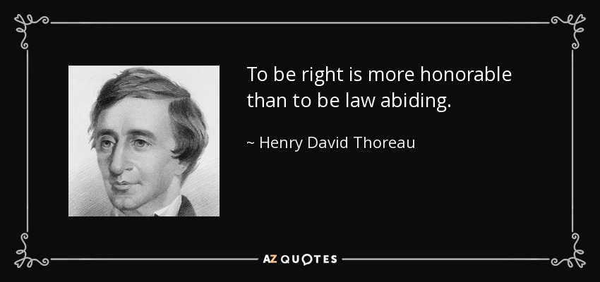 To be right is more honorable than to be law abiding. - Henry David Thoreau