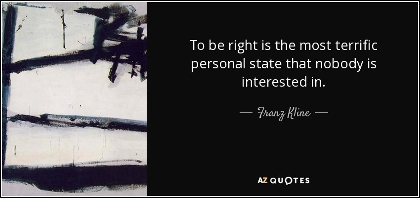 To be right is the most terrific personal state that nobody is interested in. - Franz Kline