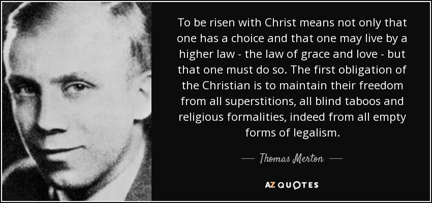 To be risen with Christ means not only that one has a choice and that one may live by a higher law - the law of grace and love - but that one must do so. The first obligation of the Christian is to maintain their freedom from all superstitions, all blind taboos and religious formalities, indeed from all empty forms of legalism. - Thomas Merton