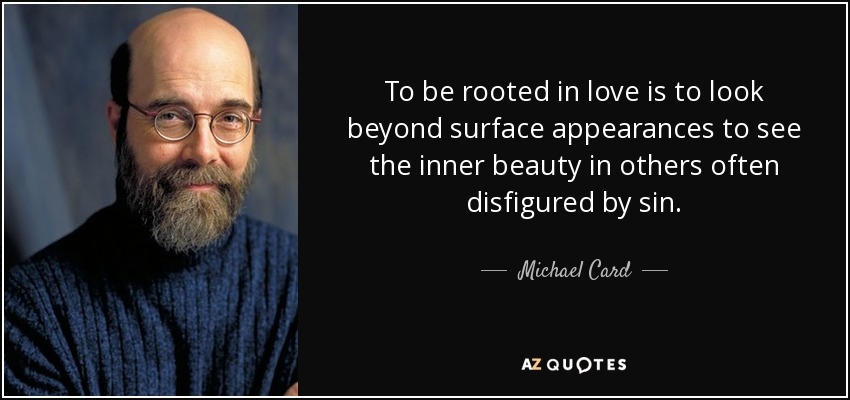 To be rooted in love is to look beyond surface appearances to see the inner beauty in others often disfigured by sin. - Michael Card