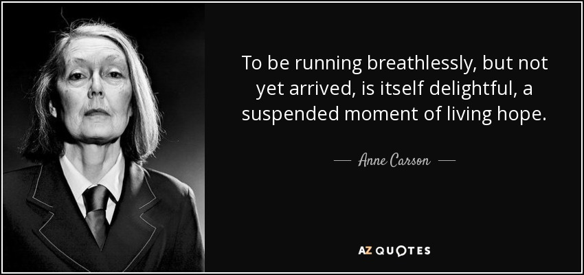To be running breathlessly, but not yet arrived, is itself delightful, a suspended moment of living hope. - Anne Carson