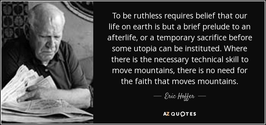 To be ruthless requires belief that our life on earth is but a brief prelude to an afterlife, or a temporary sacrifice before some utopia can be instituted. Where there is the necessary technical skill to move mountains, there is no need for the faith that moves mountains. - Eric Hoffer