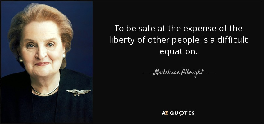 To be safe at the expense of the liberty of other people is a difficult equation. - Madeleine Albright