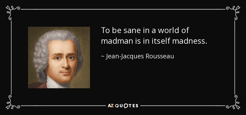 To be sane in a world of madman is in itself madness. - Jean-Jacques Rousseau