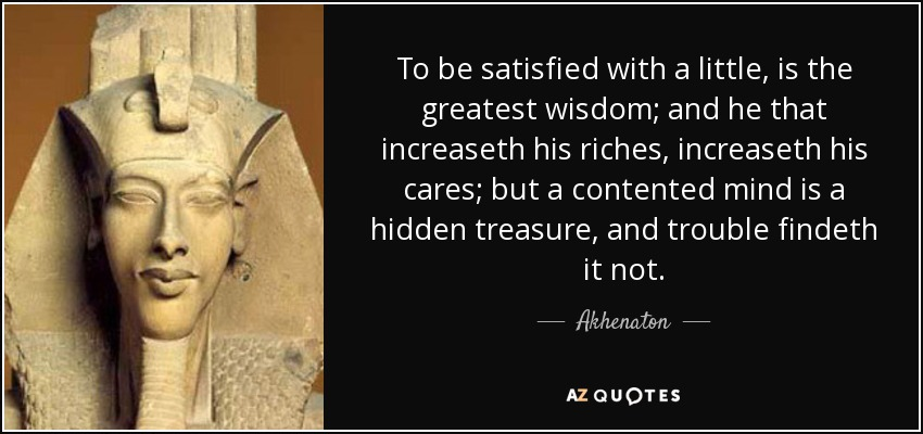 To be satisfied with a little, is the greatest wisdom; and he that increaseth his riches, increaseth his cares; but a contented mind is a hidden treasure, and trouble findeth it not. - Akhenaton