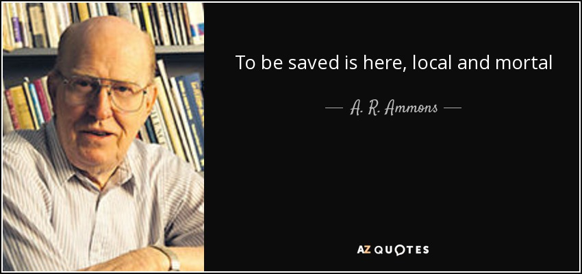 To be saved is here, local and mortal - A. R. Ammons