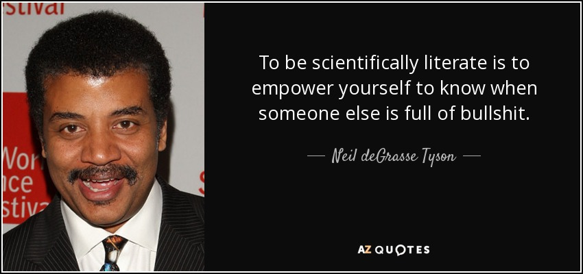 To be scientifically literate is to empower yourself to know when someone else is full of bullshit. - Neil deGrasse Tyson